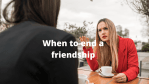 10 Signs its time to end a friendship for good