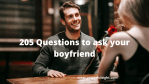 205 Questions To Ask Your Boyfriend