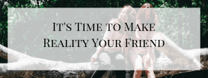 It's Time to Make Reality Your Friend