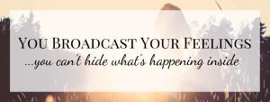 You Broadcast Your Feelings