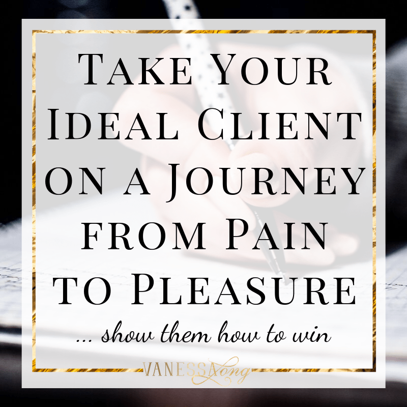 Take your Ideal Client on a journey from Pain to Pleasure