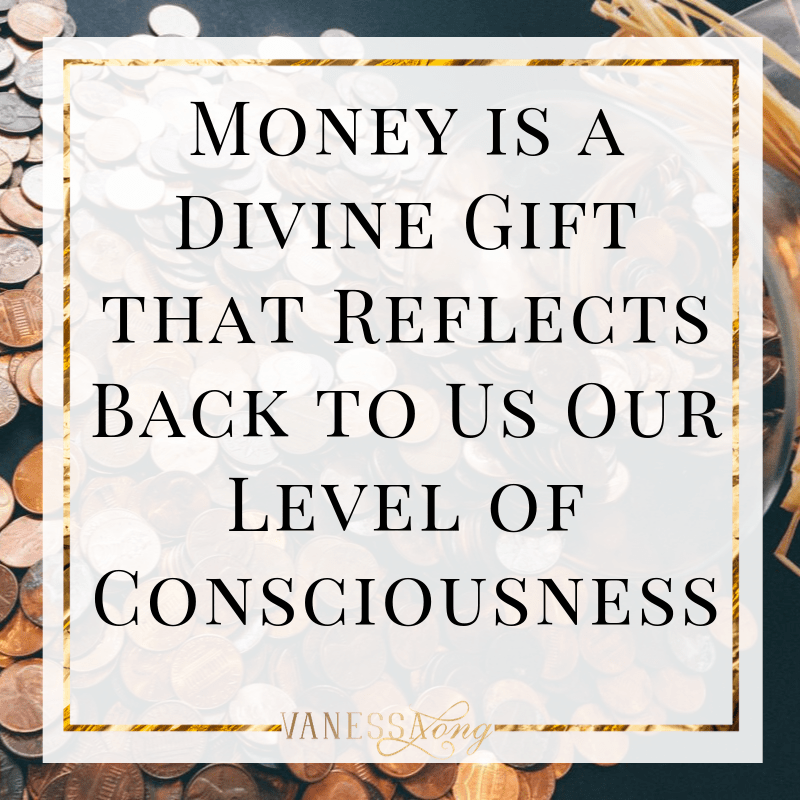 Money is a divine gift that reflects back to us our current level of consciousness