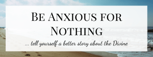 Be anxious for nothing…