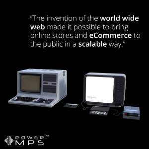 The World Wide Web made ecommerce possible and scalable.