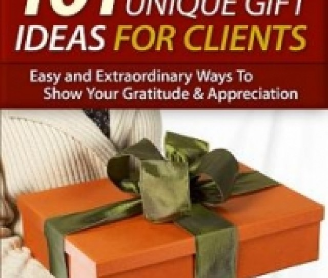 Client Appreciation New Report Offers  Unique Gift Ideas For Clients And Colleagues