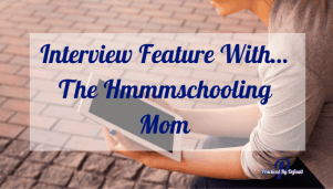 Interview Feature With…The Hmmmschooling Mom