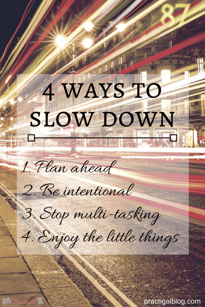 Slow down enough to appreciate the little things for what they are: beautiful and life- enriching. If you want to enjoy your life, you need to slow down. 4 Ways to Slow Down - Practigal Blog