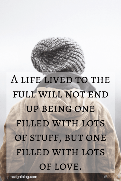 A life lived to the full will not end up being one filled with lots of stuff, but one filled with lots of love. Minimalism and the Christian life are compatible, because some of what minimalism stands for lines up beautifully with what God wants for each of our lives. ~Practigal Blog