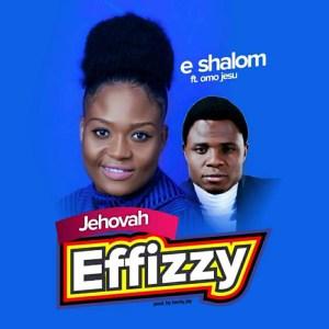 Jehovah Effizzy – E-Shalom (ft. Omo Jesu) Audio