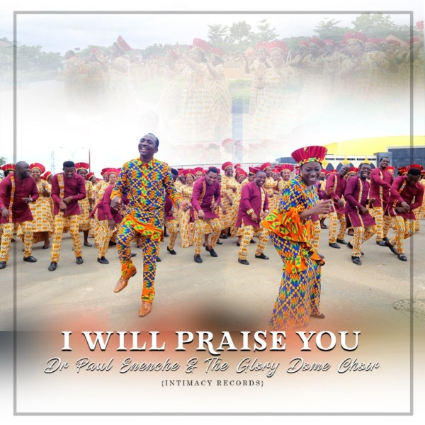Dr. Paul Enenche Ft. Glory Dome Choir - I Will Praise You | VIDEO