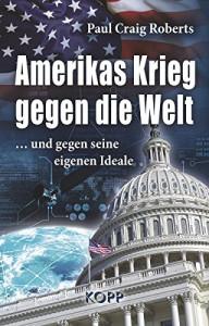 Amerikas Krieg gegen die Welt: ...und gegen seine eigenen Ideale