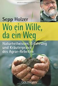 Wo ein Wille, da ein Weg: Naturheilwissen, Erfahrung und Kräuterpraxis - des Agrar-Rebellen