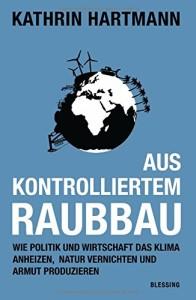 Aus kontrolliertem Raubbau: Wie Politik und Wirtschaft das Klima anheizen, Natur vernichten und Armut produzieren