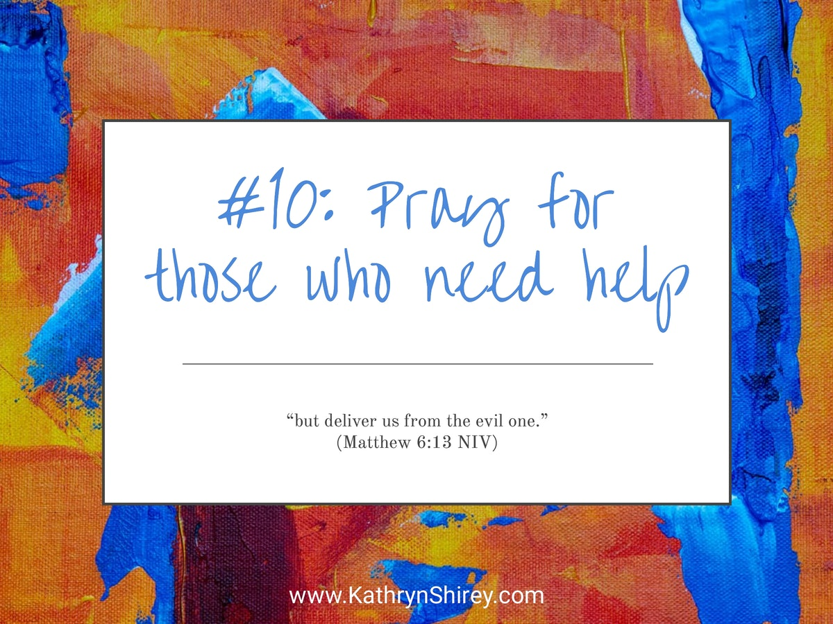 Prayer lesson #10: Pray for others who need help - Stand in the gap and pray on their behalf for God to step in and fight back the enemy.