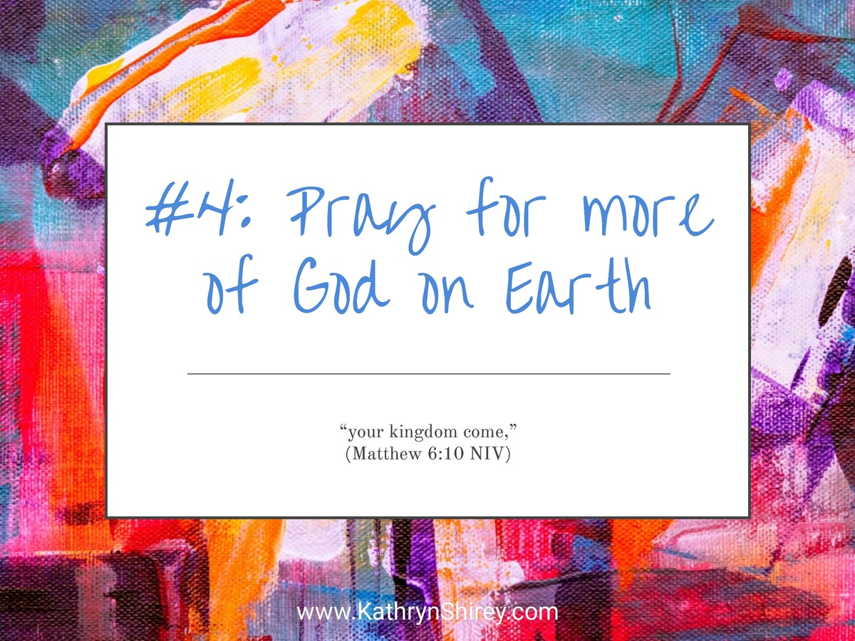Prayer lesson #4: Pray for more of God on Earth - Pray for a world at peace, a world with no more sickness or death, a world where everyone sings God's praises all day, every day.