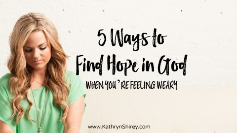 5 Ways to Find Hope in God When You're Feeling Weary