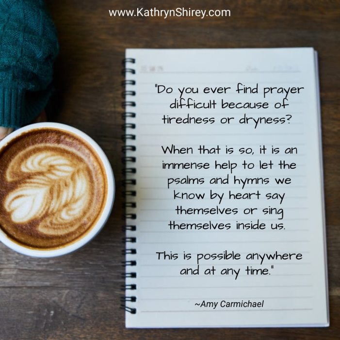"""Do you ever find prayer difficult because of tiredness or dryness? When that is so, it is an immense help to let the psalms and hymns we know by heart say themselves or sing themselves inside us. This is possible anywhere and at any time."" ~Amy Carmichael"