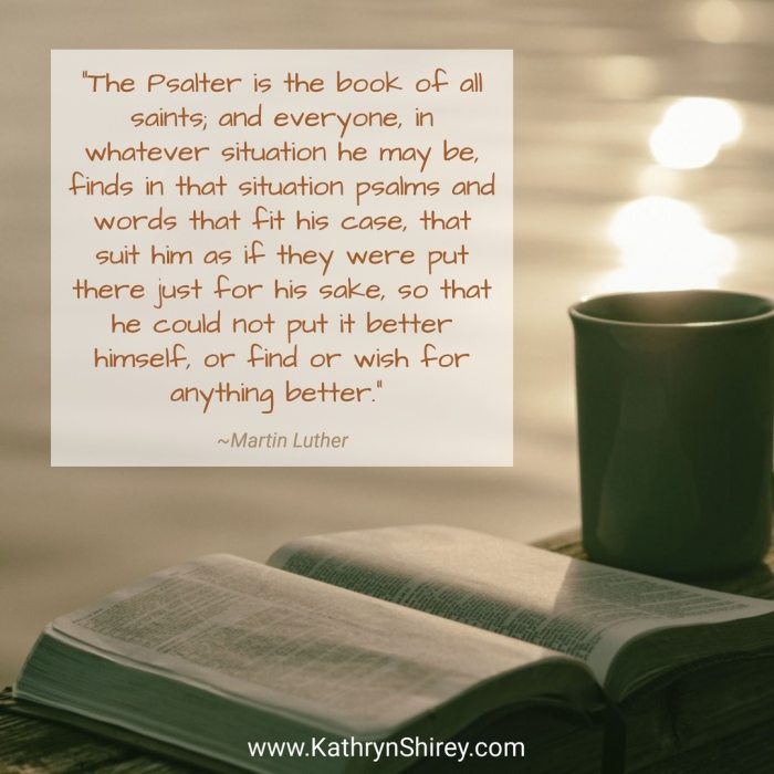 """The Psalter is the book of all saints; and everyone, in whatever situation he may be, finds in that situation psalms and words that fit his case, that suit him as if they were put there just for his sake, so that he could not put it better himself, or find or wish for anything better."" ~Martin Luther"