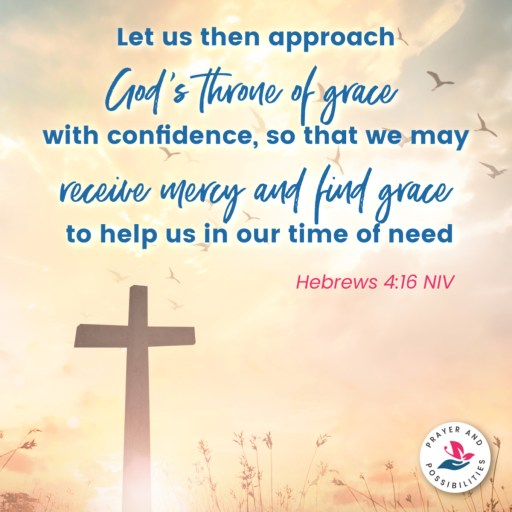 Let us then approach God's throne of grace with confidence, so that we may receive mercy and find grace to help us in our time of need. ~ Hebrews 4:16 NIV