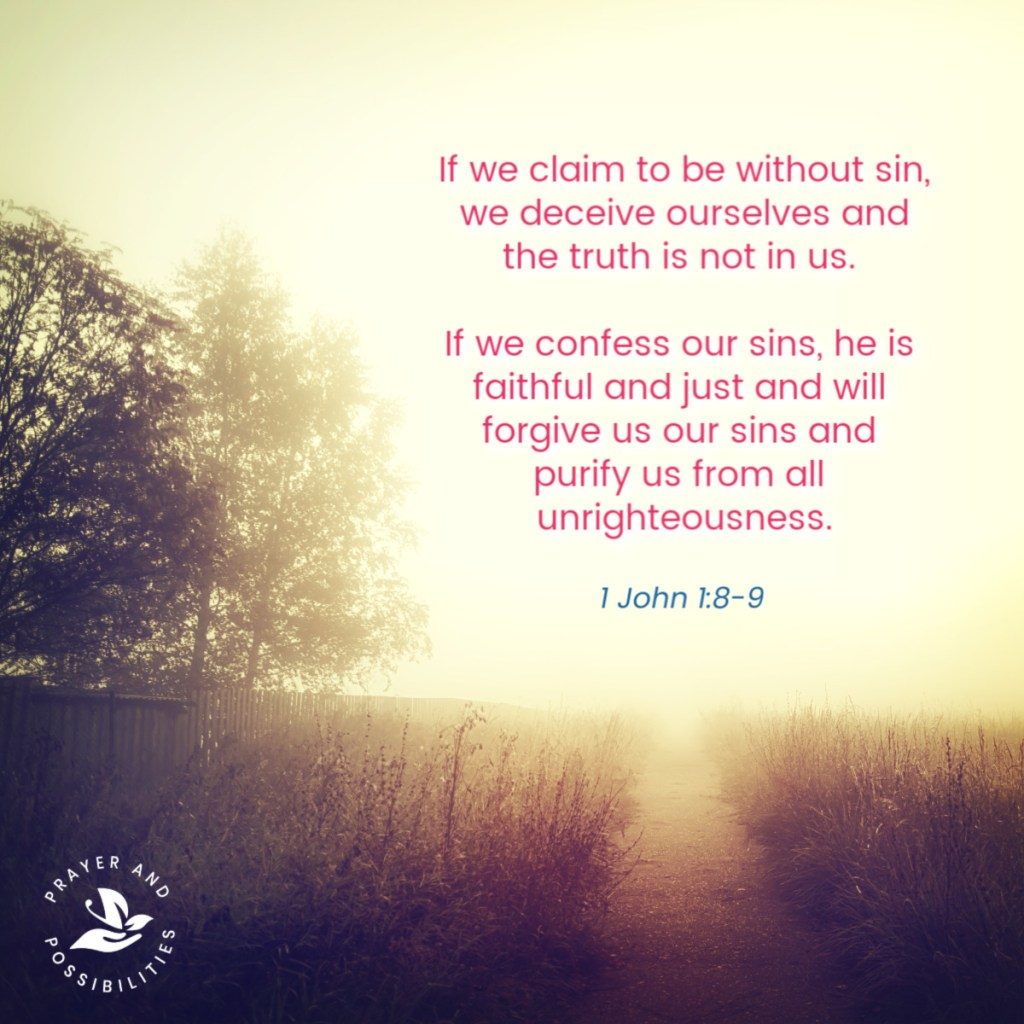 If we claim to be without sin, we deceive ourselves and the truth is not in us. If we confess our sins, he is faithful and just and will forgive us our sins and purify us from all unrighteousness. If we claim we have not sinned, we make him out to be a liar and his word is not in us. 1 John 1:8-9