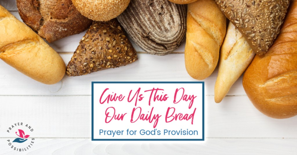 Praying through the Lord's Prayer: Give us this day our daily bread. Prayer for God's provision in your life.