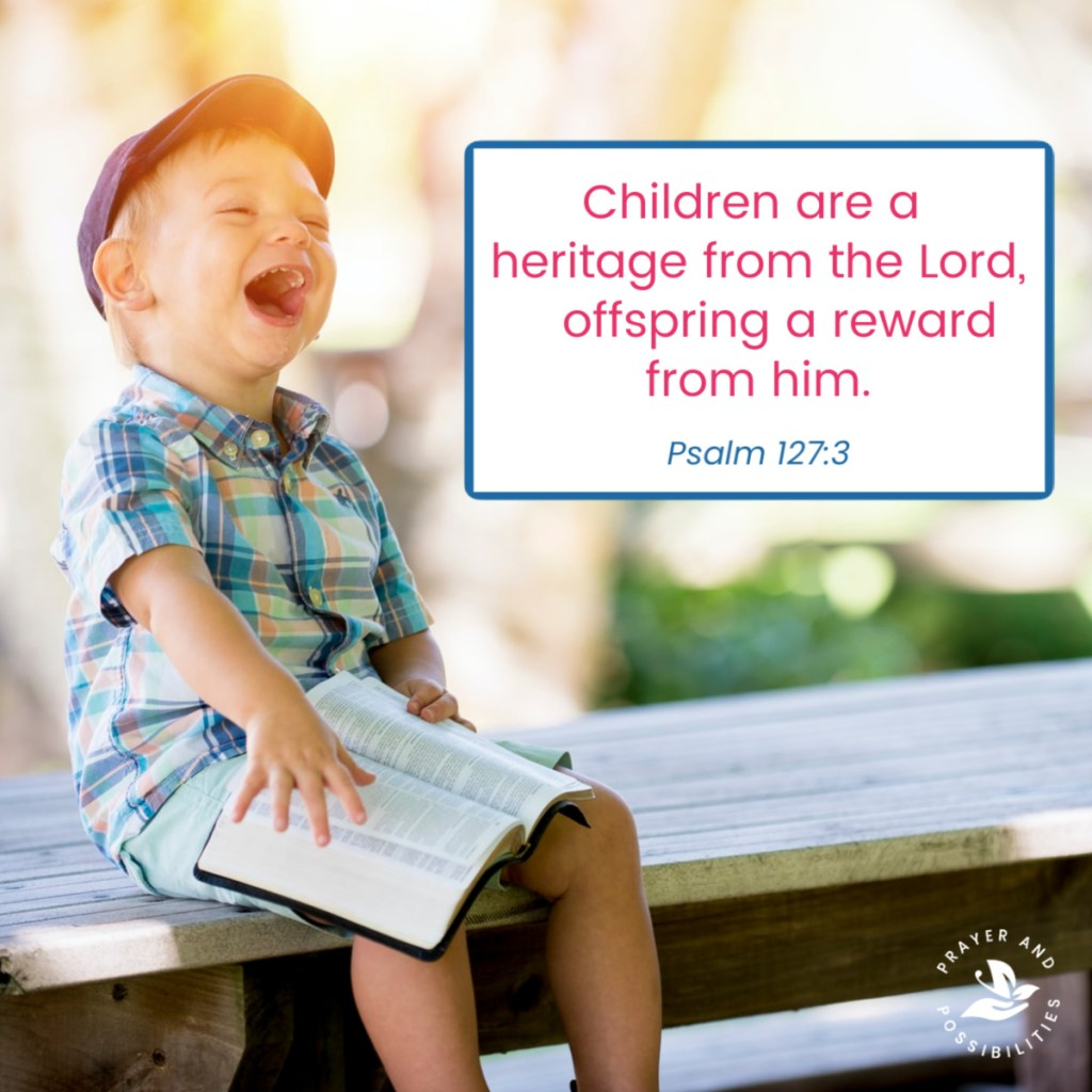 Children are a heritage from the Lord, offspring a reward from him. (Psalm 127:3)