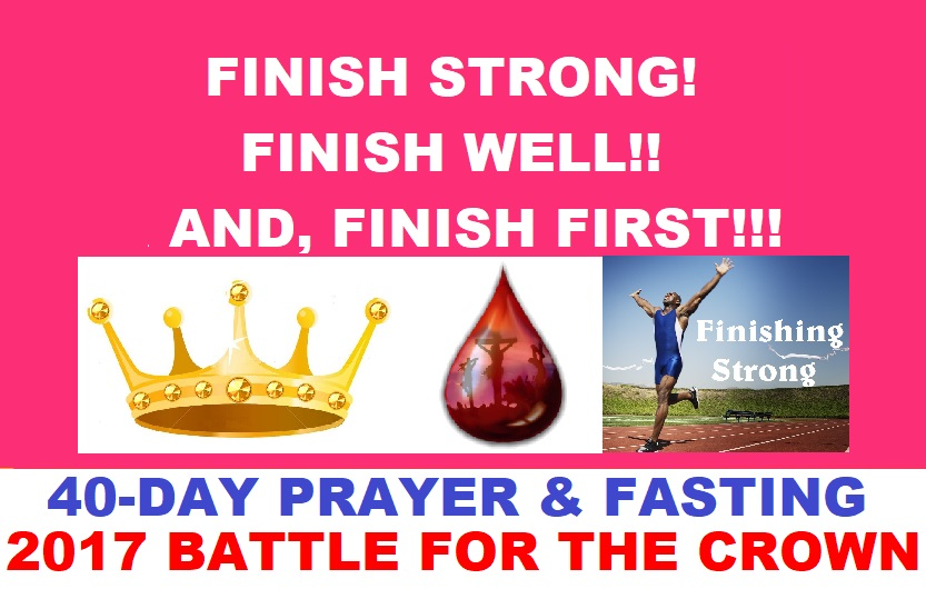"THEME FOR 2017 BATTLE FOR THE CROWN 40-DAY PRAYER AND FASTING: ""FINISH STRONG! FINISH WELL!! AND, FINISH FIRST!!!"""