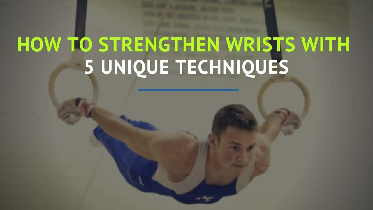 How to Strengthen Wrists with 5 Unique Techniques