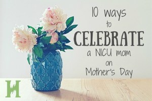 10 Ways to Celebrate a NICU Mom on Mother's Day