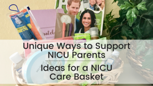Unique Ways to Support NICU Parents: Ideas for a NICU Care Basket