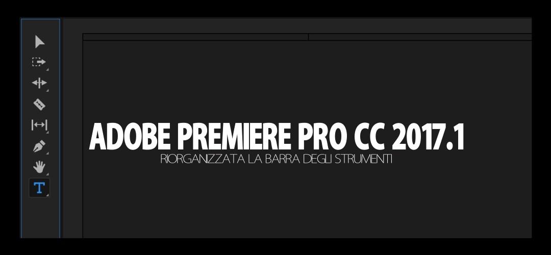Adobe Premiere Pro CC 2017.1 (aprile 2017): riorganizzata la barra degli strumenti