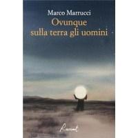 """""""Ovunque sulla terra gli uomini"""" di Marco Marucci"""