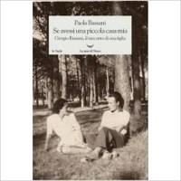 """""""Se avessi una piccola casa mia. Giorgio Bassani il racconto di una figlia"""" di Paola Bassani"""