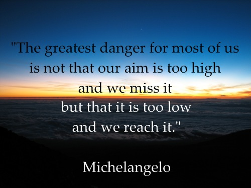 """""""The greatest danger for most of us is not that our aim is too high and we miss it but that it is too low and we reach it."""" Michelangelo"""