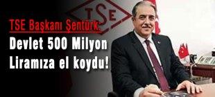 TSE Başkanı Şentürk, Devlet 500 Milyon Liramıza el koydu!