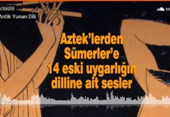 Aztek'lerden Sümerler'e 14 eski uygarlığın dilline ait sesler