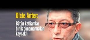 Dicle Anter: Bütün katliamlar birlik olmamamızdan kaynaklı