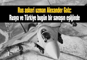 Golz: Rusya ve Türkiye bugün bir savaşın eşiğinde