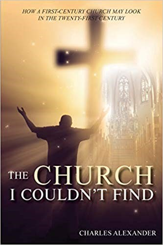 The Church I Couldn't Find: How a First-Century Church May Look in the Twenty-First Century by Charles Alexander – the Praxis of Church through Time 9