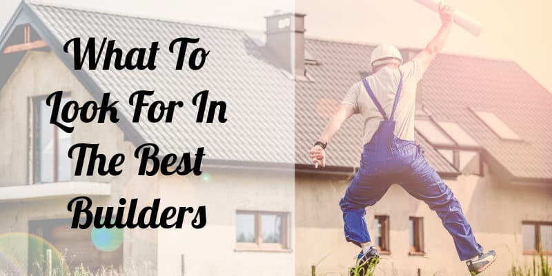 What-To-Look-For-In-The-Best-Builders