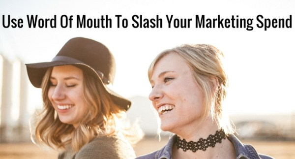 Use Word Of Mouth To Slash Your Marketing Spend