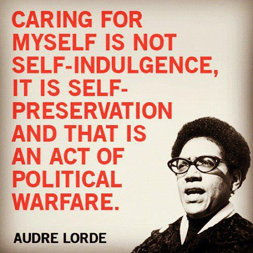 """Caring for myself is not self-indulgence, it is self-preservation, and that is an act of political warfare."" Audre Lorde"