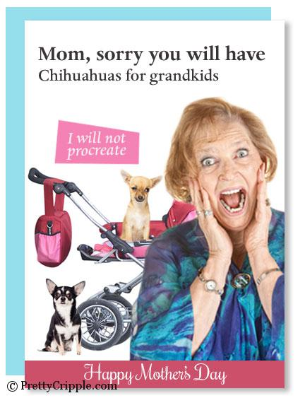 Mom, sorry you will have Chihuahuas for grand kids, I will not procreate. Funny mother's day card