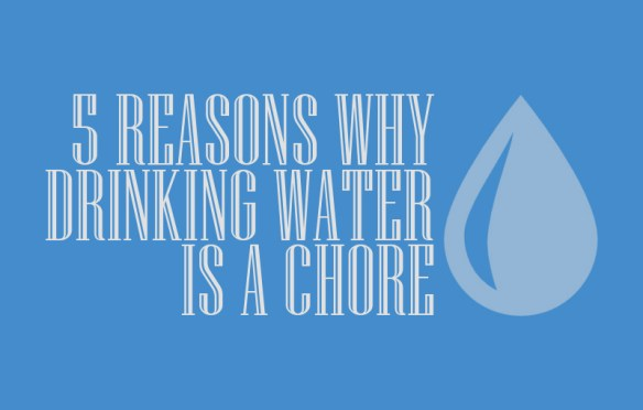 5 Reasons Why Drinking Water is a Chore