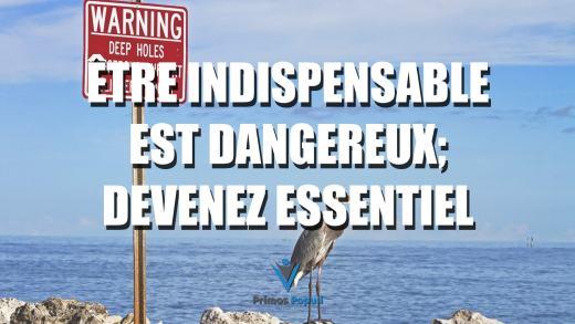 Être indispensable est dangereux; devenez essentiel