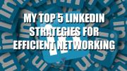 My Top 5 LinkedIn Strategies for Efficient Networking