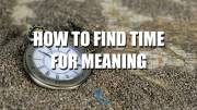 How to find time for Meaning