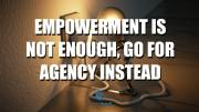 Empowerment is Not Enough, Go For Agency Instead