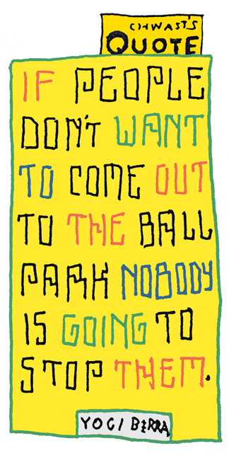 """""""If people don't want to come out to the ball park nobody is going to stop them."""" - Yogi Berra"""