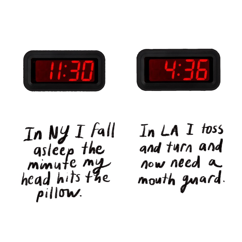 In NY I fall asleep the minutr my head hits the pillow, In LA I toss and turn and now need a mouth guard